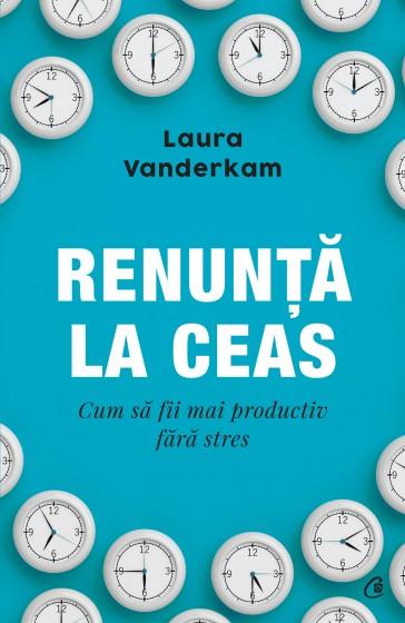 """""""Renunță la ceas. Cum să fii mai productiv fără stres"""", de Laura Vanderkam"""