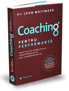 """""""Coaching pentru performanță – Practica și principiile coachingului și ale leadershipului"""", de Sir John Whitmore"""
