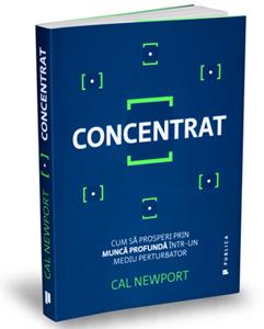 """""""Concentrat. Cum să prosperi prin muncă profundă într-un mediu perturbator"""", de Cal Newport"""