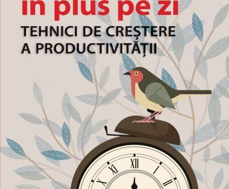 """""""1 oră în plus pe zi. Tehnici de creștere a productivității"""""""