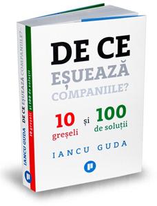 """""""De ce eșuează companiile? 10 greșeli și 100 de soluții"""", de Iancu Guda"""