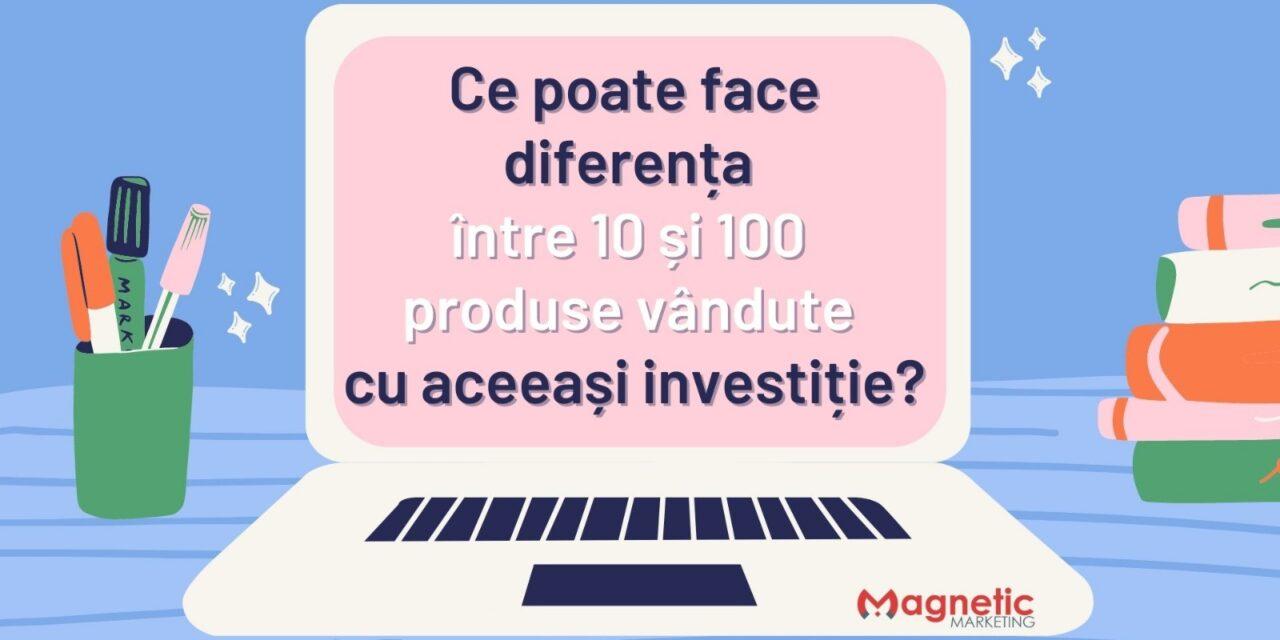 Ce poate face diferența între 10 și 100 produse vândute, cu aceeași investiție?