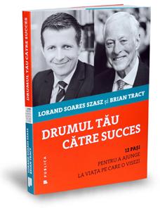 """""""Drumul tău către succes"""", de Lorand Soares Szasz și Brian Tracy"""