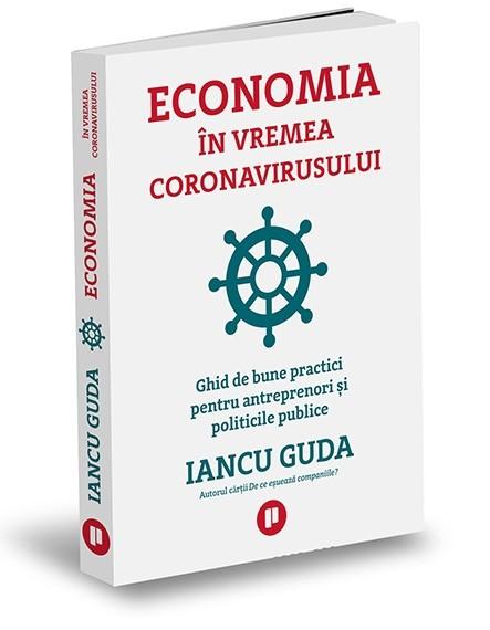 """""""Economia în vremea coronavirusului. Ghid de bune practici pentru antreprenori și politicile publice"""", de Iancu Guda"""