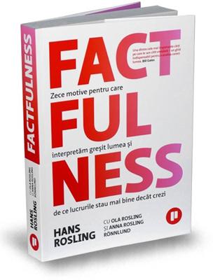 """""""Factfulness – Zece motive pentru care interpretăm greșit lumea și de ce lucrurile stau mai bine decât crezi"""", de Anna Rosling Rönnlund, Hans Rosling, Ola Rosling"""