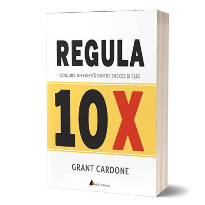 """""""Regula 10X: Singura diferență dintre succes și eșec"""", de Grant Cardone"""