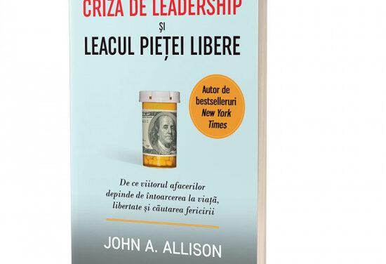"""CARTE: """"Criza de leadership şi leacul pieţei libere"""", John A. Allison"""